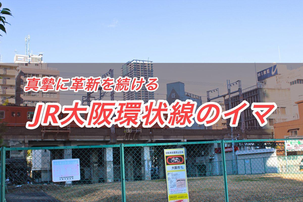 〝汚くて当然〟は昔の話!真摯に革新を続ける「JR大阪環状線」のイマ(浪速のライター)