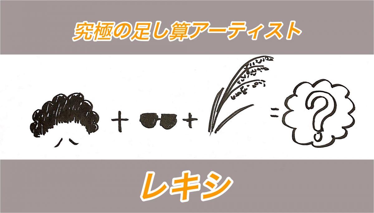 究極の足し算アーティスト「レキシ」〜生だからこそ味わえる稲穂ライブの3つの足し算~(エンタメライター)
